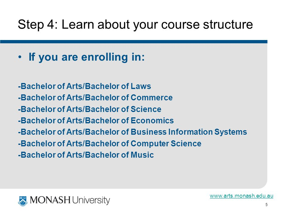5 Step 4: Learn about your course structure If you are enrolling in: -Bachelor of Arts/Bachelor of Laws -Bachelor of Arts/Bachelor of Commerce -Bachelor of Arts/Bachelor of Science -Bachelor of Arts/Bachelor of Economics -Bachelor of Arts/Bachelor of Business Information Systems -Bachelor of Arts/Bachelor of Computer Science -Bachelor of Arts/Bachelor of Music