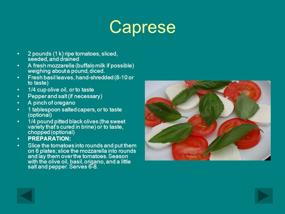 Caprese 2 pounds (1 k) ripe tomatoes, sliced, seeded, and drained A fresh mozzarella (buffalo milk if possible) weighing about a pound, diced. Fresh b