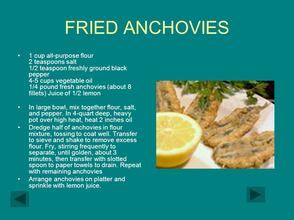 FRIED ANCHOVIES 1 cup all-purpose flour 2 teaspoons salt 1/2 teaspoon freshly ground black pepper 4-5 cups vegetable oil 1/4 pound fresh anchovies (about 8 fillets) Juice of 1/2 lemon In large bowl, mix together flour, salt, and pepper.