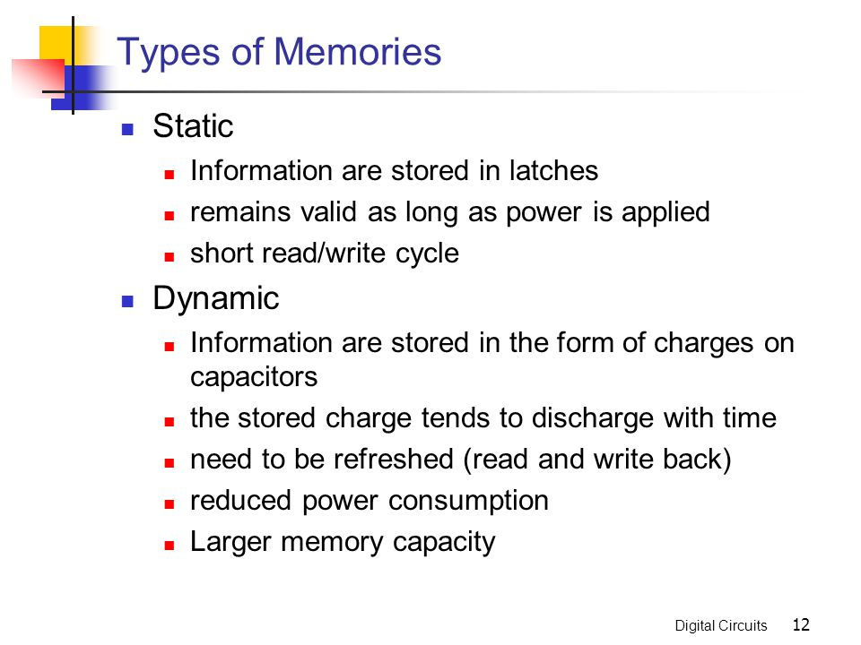 Digital Circuits 12 Types of Memories Static Information are stored in latches remains valid as long as power is applied short read/write cycle Dynami