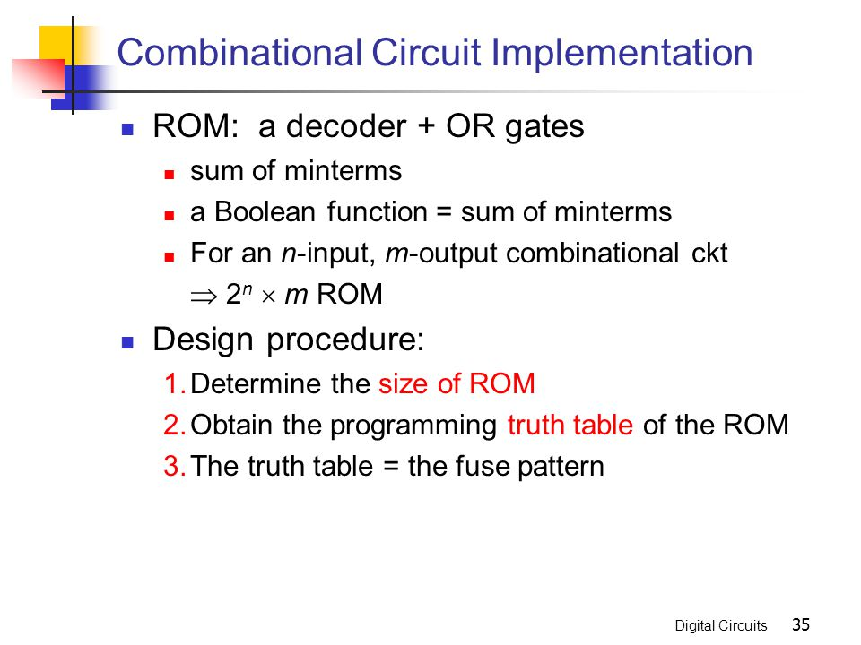 Digital Circuits 35 Combinational Circuit Implementation ROM: a decoder + OR gates sum of minterms a Boolean function = sum of minterms For an n-input