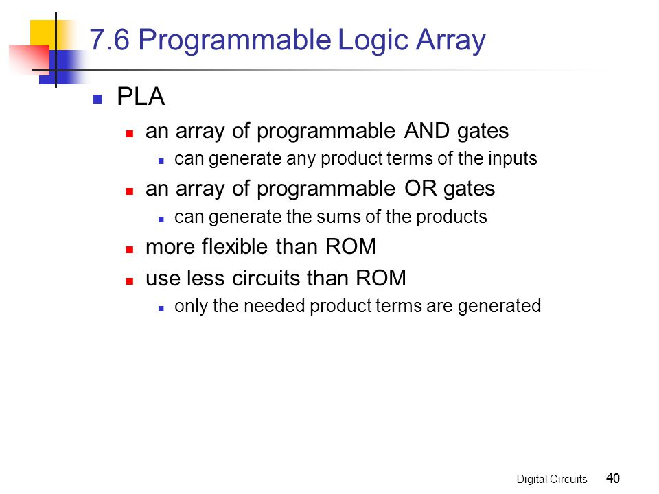 Digital Circuits 40 7.6 Programmable Logic Array PLA an array of programmable AND gates can generate any product terms of the inputs an array of progr
