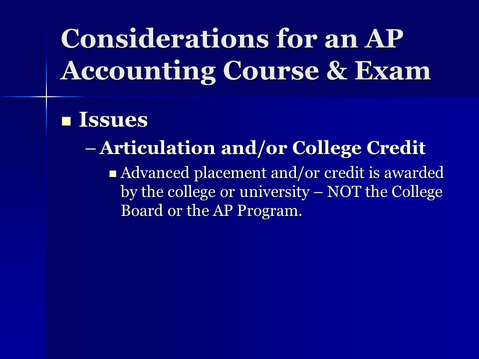 Considerations for an AP Accounting Course & Exam Issues Issues –Articulation and/or College Credit Advanced placement and/or credit is awarded by the college or university – NOT the College Board or the AP Program.