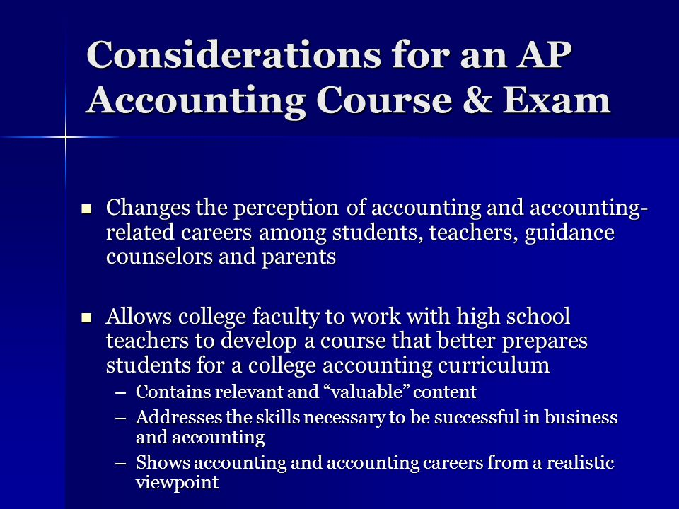 Considerations for an AP Accounting Course & Exam Changes the perception of accounting and accounting- related careers among students, teachers, guidance counselors and parents Changes the perception of accounting and accounting- related careers among students, teachers, guidance counselors and parents Allows college faculty to work with high school teachers to develop a course that better prepares students for a college accounting curriculum Allows college faculty to work with high school teachers to develop a course that better prepares students for a college accounting curriculum –Contains relevant and valuable content –Addresses the skills necessary to be successful in business and accounting –Shows accounting and accounting careers from a realistic viewpoint