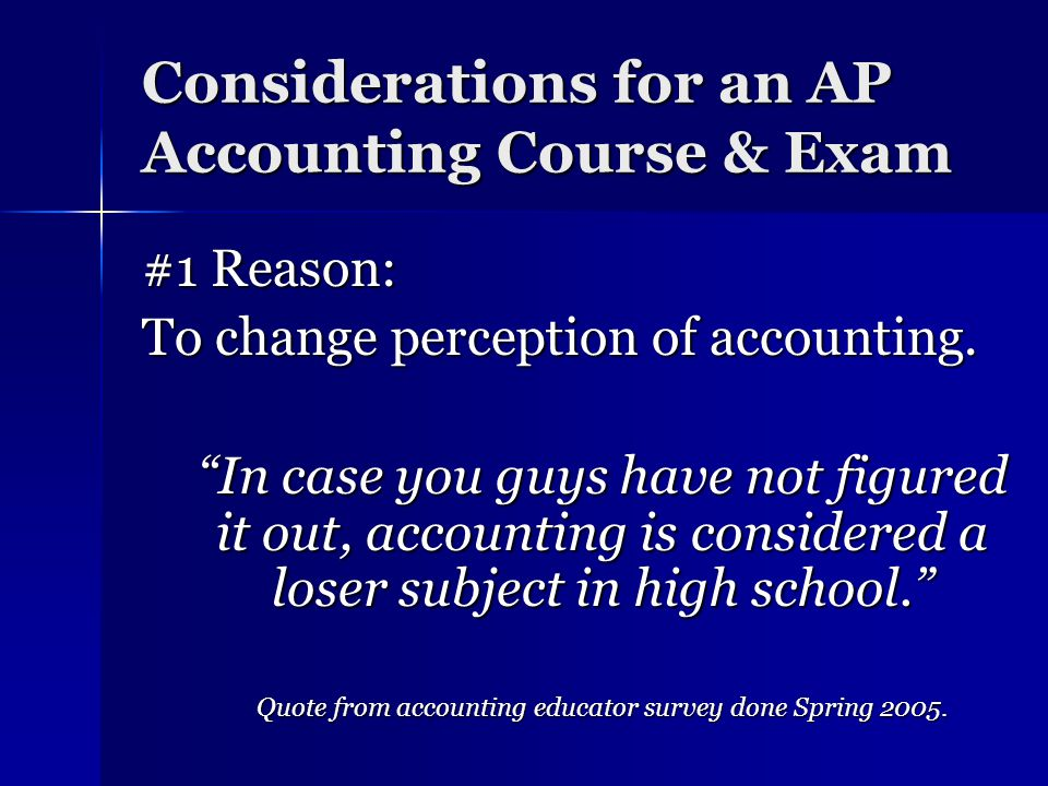 Considerations for an AP Accounting Course & Exam #1 Reason: To change perception of accounting.