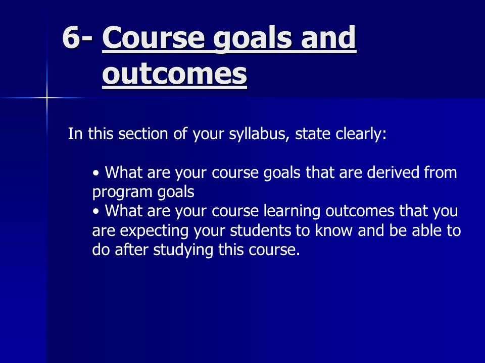 6- Course goals and outcomes In this section of your syllabus, state clearly: What are your course goals that are derived from program goals What are your course learning outcomes that you are expecting your students to know and be able to do after studying this course.