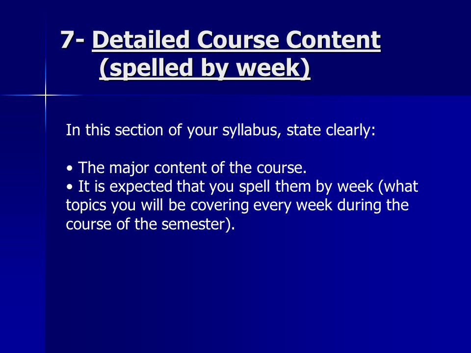 7- Detailed Course Content (spelled by week) In this section of your syllabus, state clearly: The major content of the course.