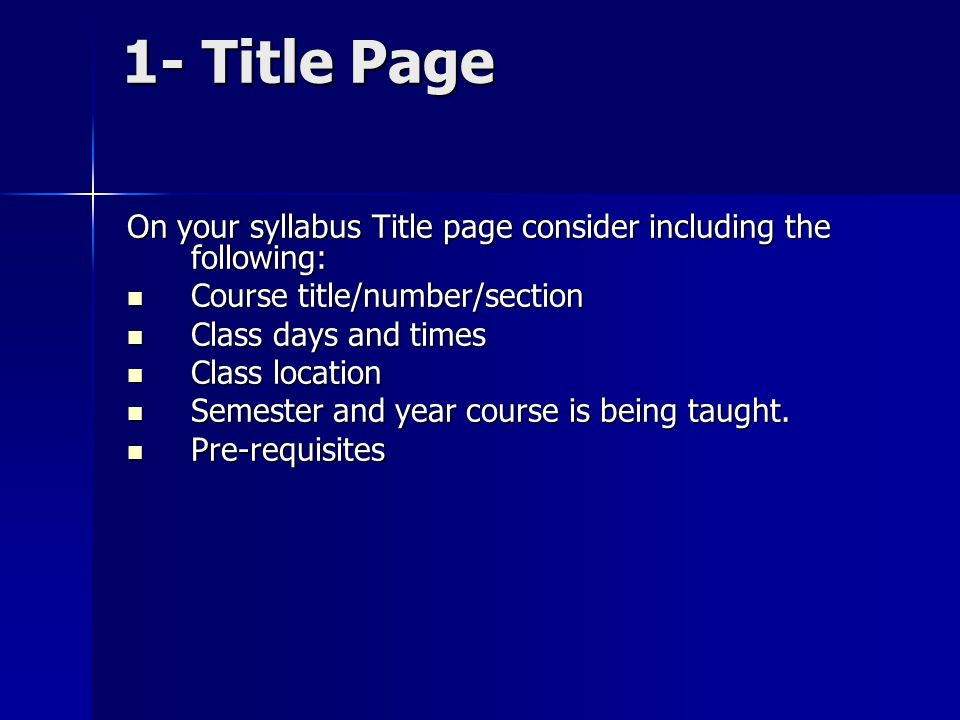 1- Title Page On your syllabus Title page consider including the following: Course title/number/section Course title/number/section Class days and times Class days and times Class location Class location Semester and year course is being taught.