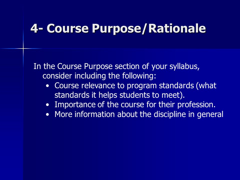 4- Course Purpose/Rationale In the Course Purpose section of your syllabus, consider including the following: Course relevance to program standards (what standards it helps students to meet).