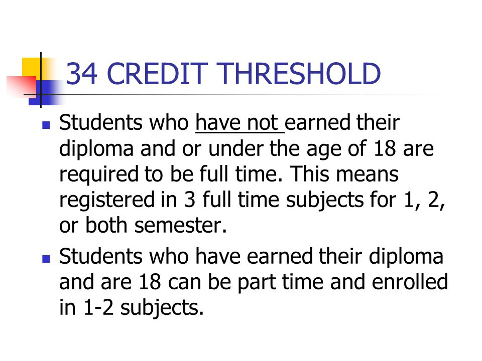 34 CREDIT THRESHOLD THE GUIDELINES ARE CHANGING ABOUT WHAT HAPPENS AFTER STUDENTS EARN 34 CREDITS Students will not be limited from taking more than 34 credits and will not be charged a fee for any of their additional credits; however, some courses may be offered through alternative programs.