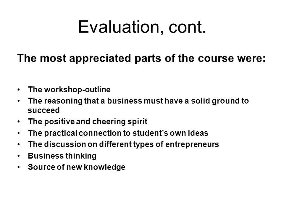 Evaluation, cont. The most appreciated parts of the course were: The workshop-outline The reasoning that a business must have a solid ground to succee