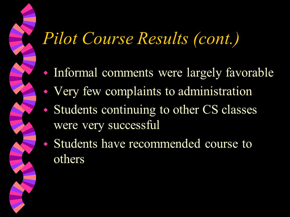 Pilot Course Results (cont.) w Informal comments were largely favorable w Very few complaints to administration w Students continuing to other CS classes were very successful w Students have recommended course to others