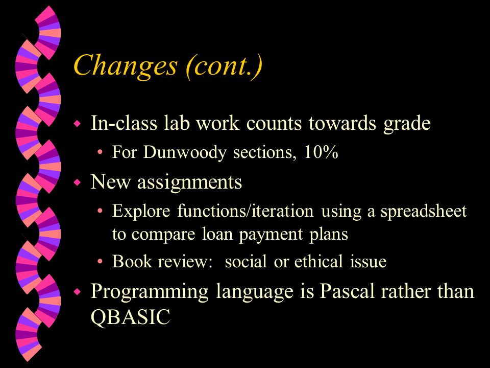 Changes (cont.) w In-class lab work counts towards grade For Dunwoody sections, 10% w New assignments Explore functions/iteration using a spreadsheet to compare loan payment plans Book review: social or ethical issue w Programming language is Pascal rather than QBASIC
