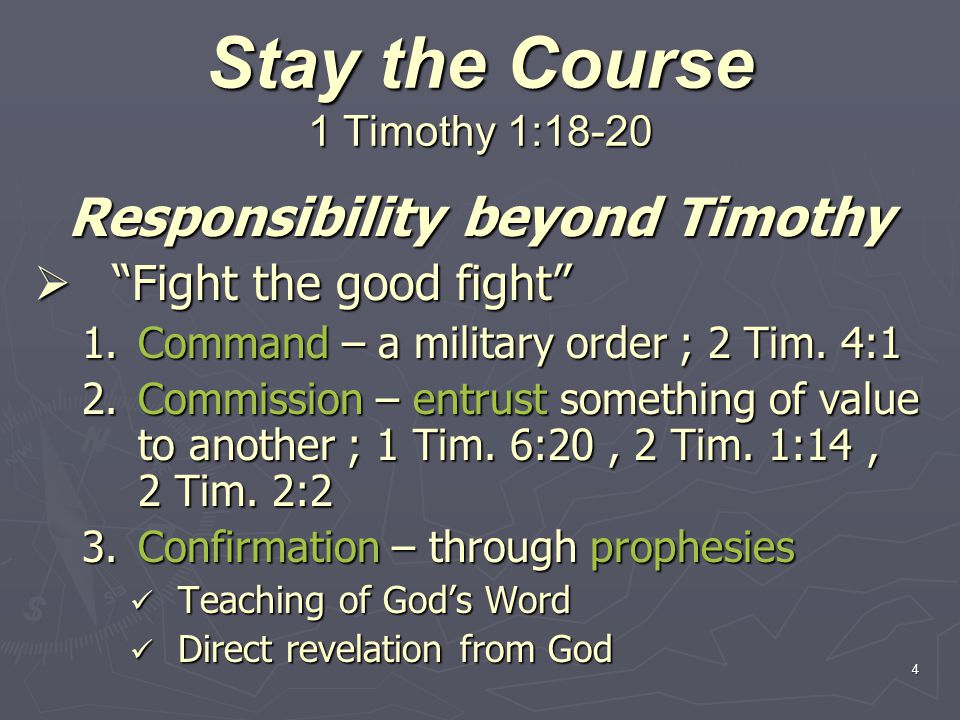 4 Stay the Course 1 Timothy 1:18-20 Responsibility beyond Timothy Fight the good fight Fight the good fight 1.Command – a military order ; 2 Tim.