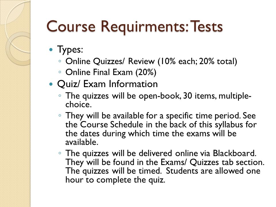 Course Requirments: Tests Types: Online Quizzes/ Review (10% each; 20% total) Online Final Exam (20%) Quiz/ Exam Information The quizzes will be open-