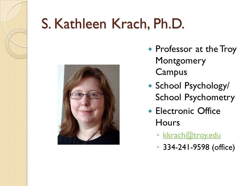 S. Kathleen Krach, Ph.D. Professor at the Troy Montgomery Campus School Psychology/ School Psychometry Electronic Office Hours kkrach@troy.edu 334-241