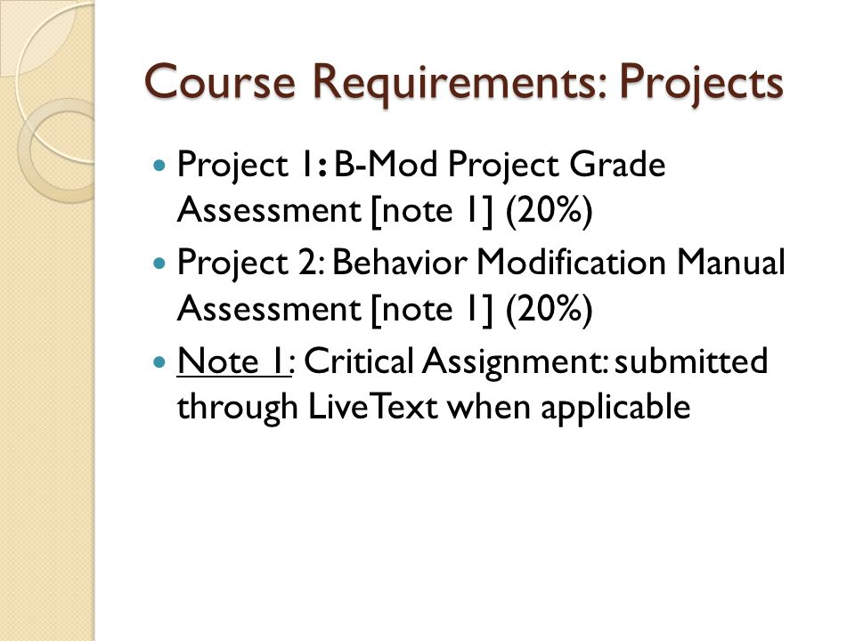 Course Requirements: Projects Project 1: B-Mod Project Grade Assessment [note 1] (20%) Project 2: Behavior Modification Manual Assessment [note 1] (20