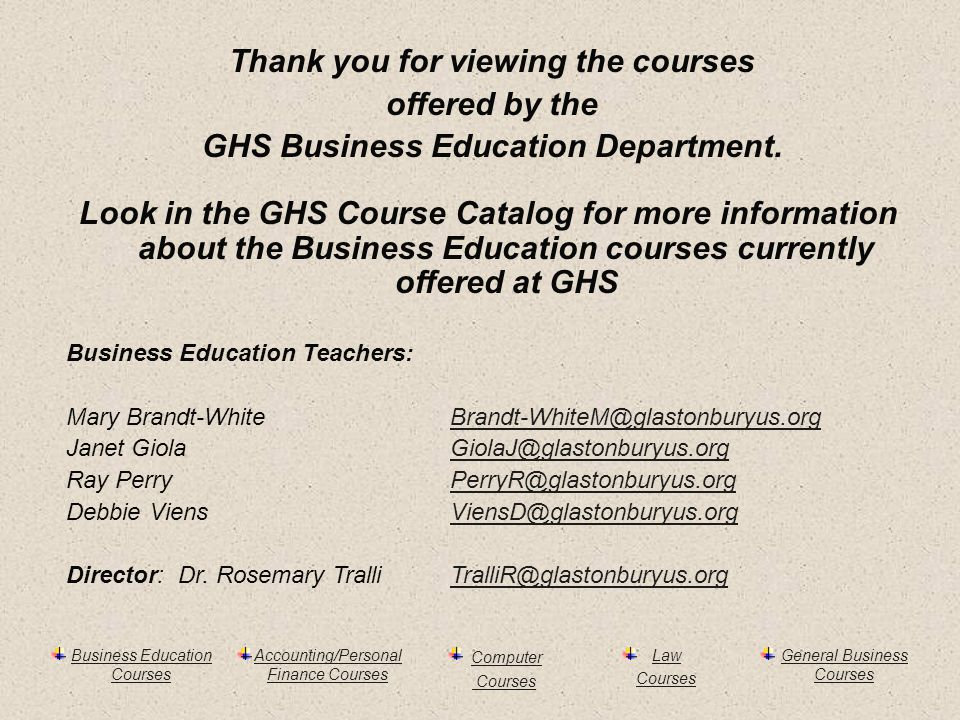 Business Education Courses Accounting/Personal Finance Courses Computer Courses Law Courses General Business Courses Thank you for viewing the courses offered by the GHS Business Education Department.
