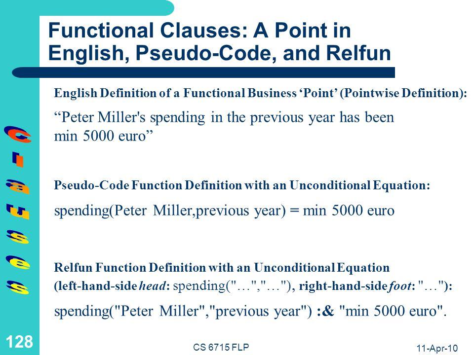 11-Apr-10 CS 6715 FLP 127 Logic Clauses: Non-Ground Calls Resolved via Unification (V) Form 1: spending( Peter Miller ,_,_) Form 2: spending( Peter Miller , min 5000 euro , previous year ).