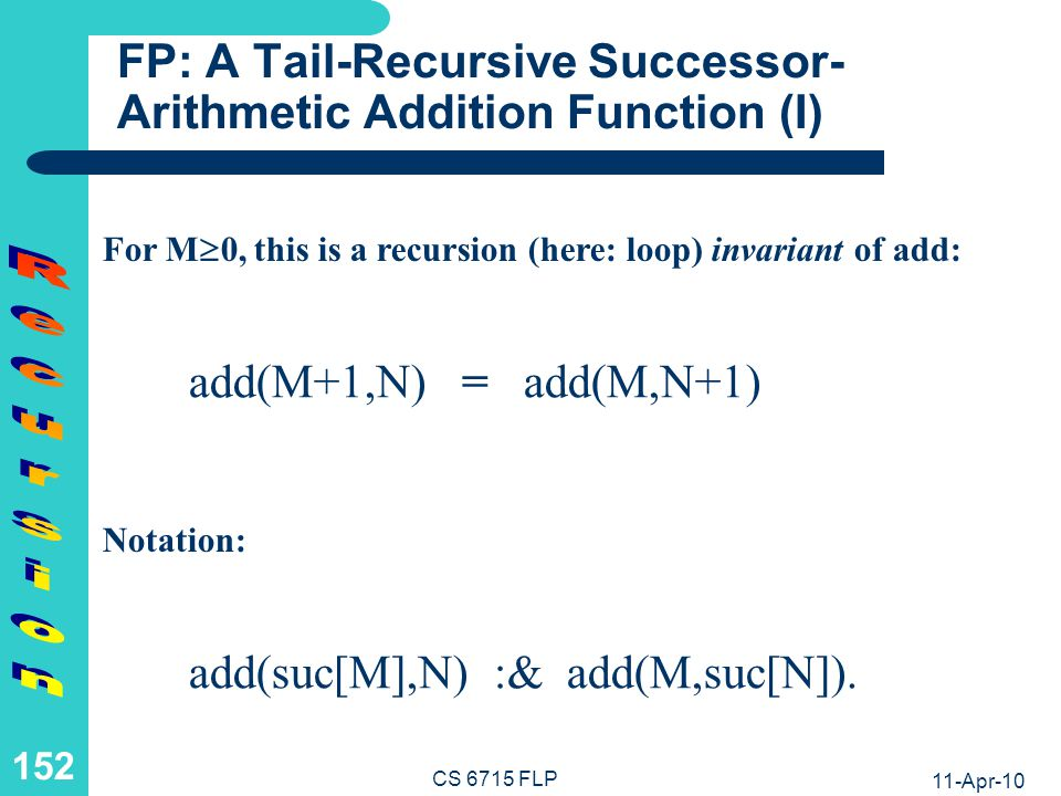 11-Apr-10 CS 6715 FLP 151 FLP: A Tail-Recursive Natural-Number Addition Relation Datalog-like Rule with Recursive Call as a Last Premise (Tail-Recursion): add(0,N,N).