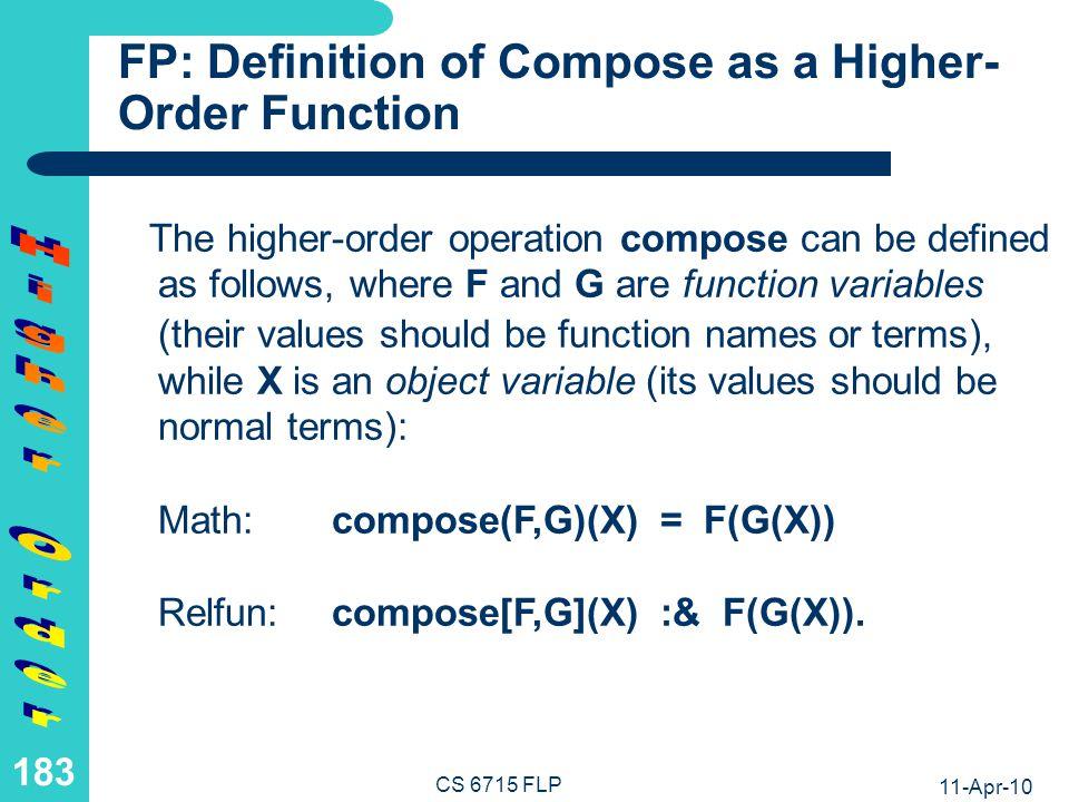 11-Apr-10 CS 6715 FLP 182 FP: Application of Compose as a Higher-Order Function Such a higher-order function structure can be applied to arguments as follows: en-antonym fr2en(noir)becomes compose[en-antonym,fr2en](noir) returning white en2fr en-antonym fr2en(noir) becomes compose[en2fr,compose[en-antonym,fr2en]](noir) or compose[compose[en2fr,en-antonym],fr2en](noir) returning blanc parameters argument