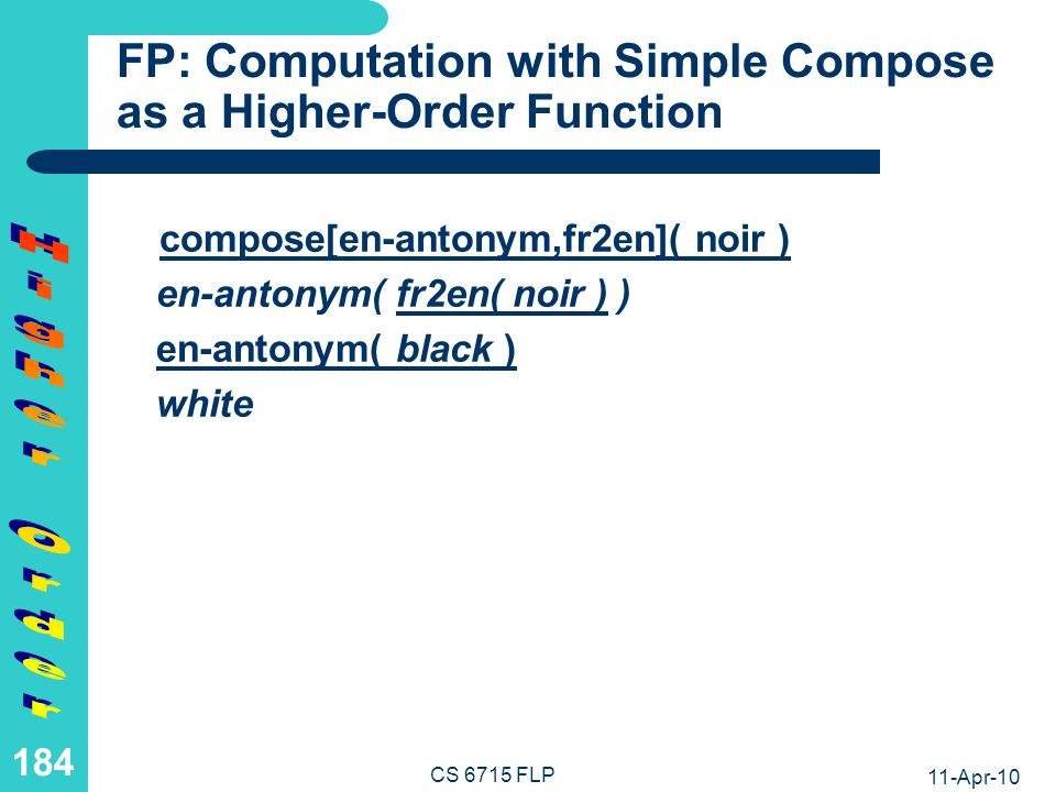 11-Apr-10 CS 6715 FLP 183 FP: Definition of Compose as a Higher- Order Function The higher-order operation compose can be defined as follows, where F and G are function variables (their values should be function names or terms), while X is an object variable (its values should be normal terms): Math:compose(F,G)(X) = F(G(X)) Relfun:compose[F,G](X) :& F(G(X)).