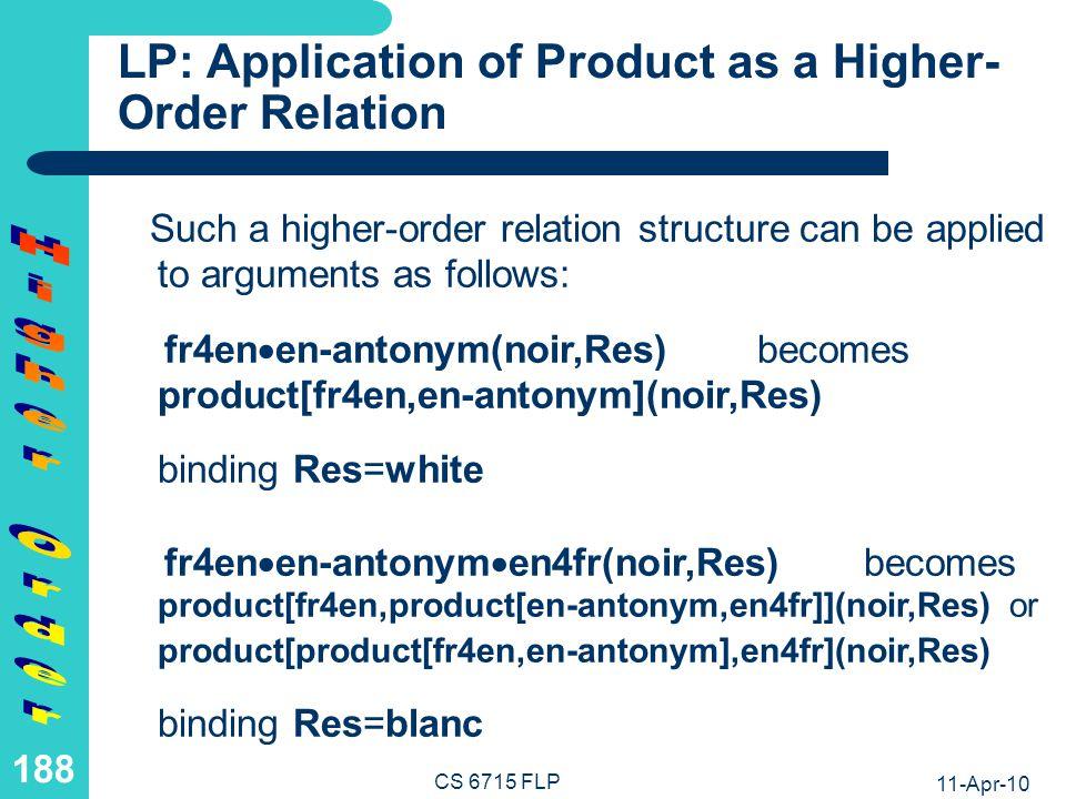 11-Apr-10 CS 6715 FLP 187 LP: Relational Product as a Higher- Order Relation (II) However, we want to use simple definitions of pure higher-order relations (again avoiding -variables) Hence is regarded here as the infix version of an (associative) binary higher-order constructor product while the entire structure product[r,s] is regarded as a higher-order relation: fr4en en-antonym becomes product[fr4en,en-antonym] fr4en en-antonym en4frbecomes product[fr4en,product[en-antonym,en4fr]] or product[product[fr4en,en-antonym],en4fr]