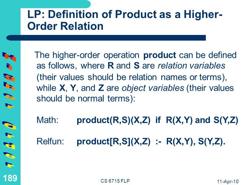 11-Apr-10 CS 6715 FLP 188 LP: Application of Product as a Higher- Order Relation Such a higher-order relation structure can be applied to arguments as follows: fr4en en-antonym(noir,Res)becomes product[fr4en,en-antonym](noir,Res) binding Res=white fr4en en-antonym en4fr(noir,Res) becomes product[fr4en,product[en-antonym,en4fr]](noir,Res) or product[product[fr4en,en-antonym],en4fr](noir,Res) binding Res=blanc