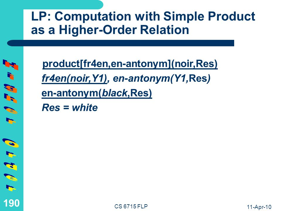 11-Apr-10 CS 6715 FLP 189 LP: Definition of Product as a Higher- Order Relation The higher-order operation product can be defined as follows, where R and S are relation variables (their values should be relation names or terms), while X, Y, and Z are object variables (their values should be normal terms): Math:product(R,S)(X,Z) if R(X,Y) and S(Y,Z) Relfun:product[R,S](X,Z) :- R(X,Y), S(Y,Z).