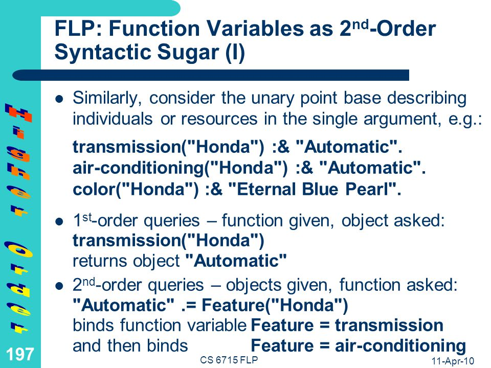 11-Apr-10 CS 6715 FLP 196 LP: Relation Variables as 2 nd -Order Syntactic Sugar (II) LP 2 nd -order queries are useful in practice, but are syntactic sugar that can be eliminated in the semantics and in the implementation – a ternary dummy relation apply shifts the original relation into the first argument position, e.g.: apply(transmission, Honda , Automatic ).