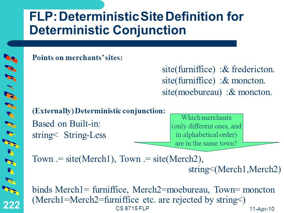 11-Apr-10 CS 6715 FLP 221 LP: Deterministic Site Definition for Deterministic Conjunction Facts on merchants sites: site(Merch1,Town), site(Merch2,Town), string<(Merch1,Merch2) binds Merch1= furniffice, Merch2=moebureau, Town= moncton (Merch1=Merch2=furniffice etc.