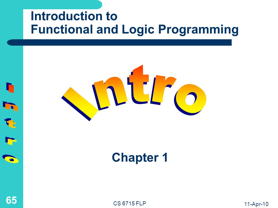 11-Apr-10 CS 6715 FLP 64 Summary (Multi-)Directionality of declarative computation Encapsulation of declarative operation combinations Generate-Test Separation/Integration in FP/LP List-Universality as complex declarative datatype Invertibility via multiple/single definitions in FP/LP Nesting/Conjunction correspondence of properties Unification to equate, analyze, refine data in LP (FP) non-ground e.g.