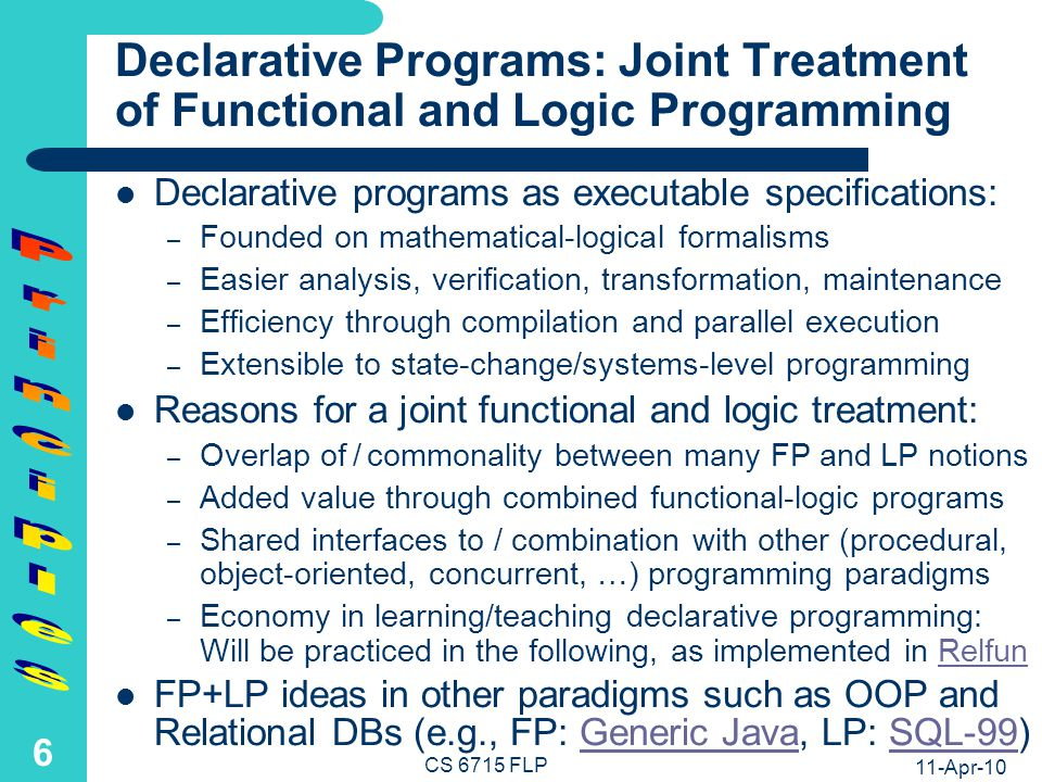 11-Apr-10 CS 6715 FLP 5 Preview of Foundations of Functional-Logic Programming (FLP) FLP is founded on Horn logic with oriented equations in rule conclusions, defining functions (applied to arguments), thus specializing, e.g., W3Cs recent RIF-BLD,RIF-BLD founded on Horn logic with symmetric equations head = foot body head :- body & foot.