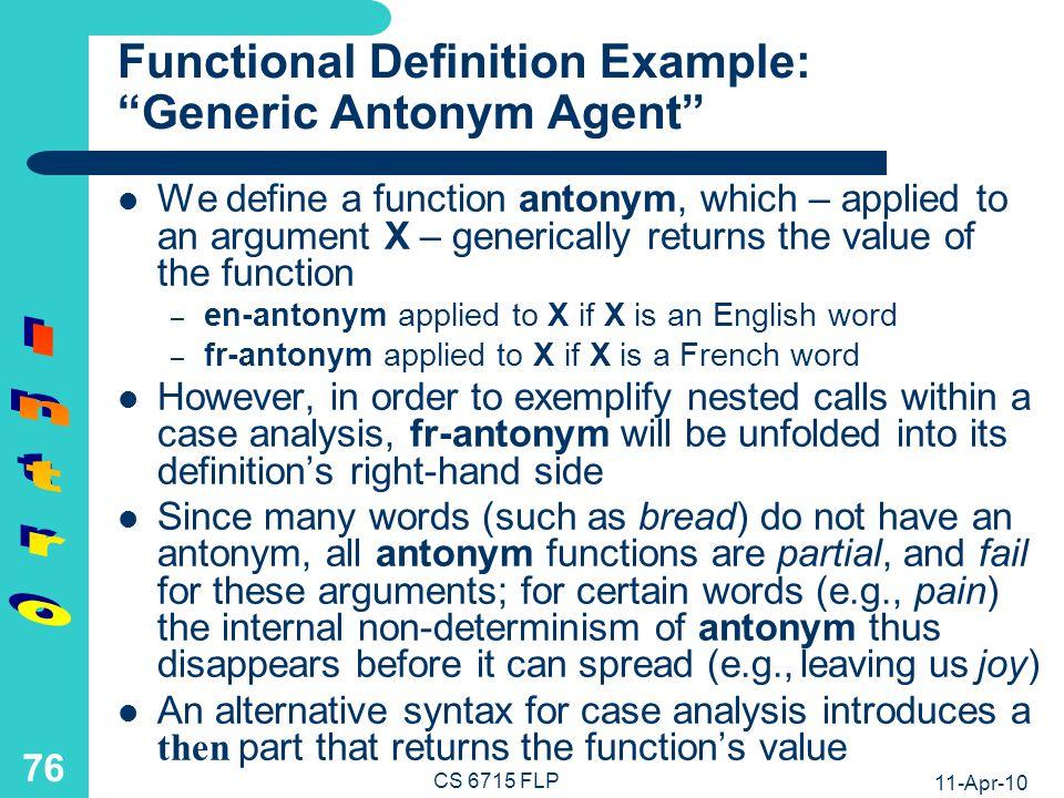 11-Apr-10 CS 6715 FLP 75 Functional Programs: Case Analysis (and Pointwise Definitions) Definition by Case Analysis bitranslate(X) = fr2en(X) if french(X) en2fr(X) if english(X) fr2en(noir)= black fr2en(blanc)= white fr2en(grand)= big fr2en(petit)= small...