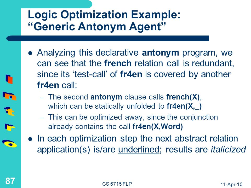 11-Apr-10 CS 6715 FLP 86 Logic Programs: Case Analysis and Conjunctive Calls Definition by Case Analysis Conjoined Calls antonym(X,Y) ifenglish(X) and en-antonym(X,Y) antonym(X,Y) iffrench(X) and fr4en(X,Word) and en-antonym(Word,Enanto) and fr4en(Y,Enanto) english(X)if fr4en(_,X) french(X)if fr4en(X,_) Auxiliary Definition