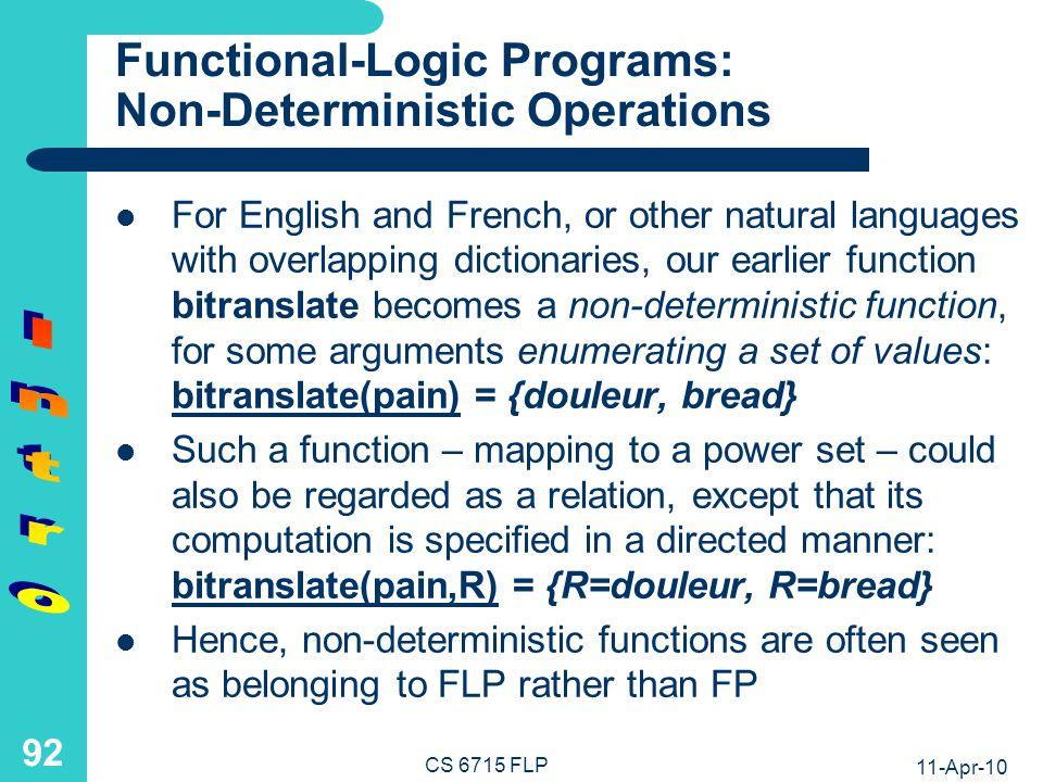 11-Apr-10 CS 6715 FLP 91 Functional-Logic Programs: Case Analysis, Conjunctive Calls, and Returned Values Definition by Case Analysis Conjoined Calls antonym(X) if english(X) and en-antonym(X,Y)then Y antonym(X) if french(X) and fr4en(X,Word) and en-antonym(Word,Enanto) and fr4en(Y,Enanto)then Y Returned Values Local Variable Bindings Local Variable Bindings