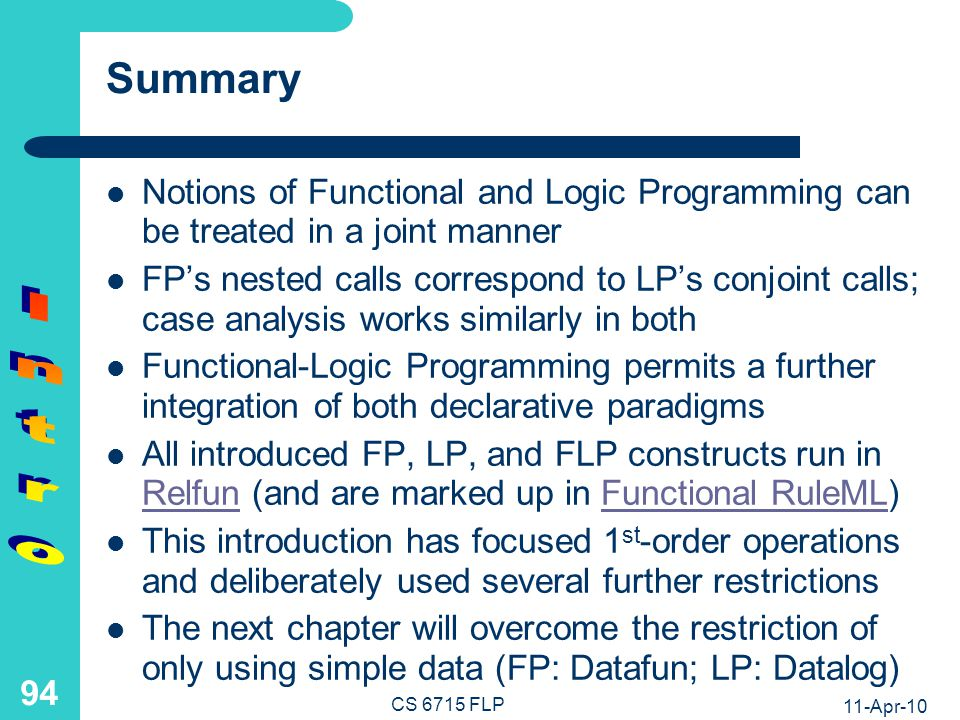 11-Apr-10 CS 6715 FLP 93 Functional-Logic Programs: Non-Ground Calls 1) FP uses only variablefree or ground function calls: fr2en(noir) = black, fr2en(blanc) = white, … 2) FLP also permits non-ground function calls as in: fr2en(A) = {black/A=noir, white/A=blanc, …} 3) Moreover, 2) is a non-deterministic function call, enumerating returned values and the bindings that the request variable A assumes for them 4) LP relation calls equivalent to 1) are non-ground: fr4en(noir,R) if R=black, fr4en(blanc,R) if R=white, … 5) The LP relation call equivalent to 2) again is a non-ground and non-deterministic call: fr4en(A,R) if {A=noir/R=black, A=blanc/R= white, …}