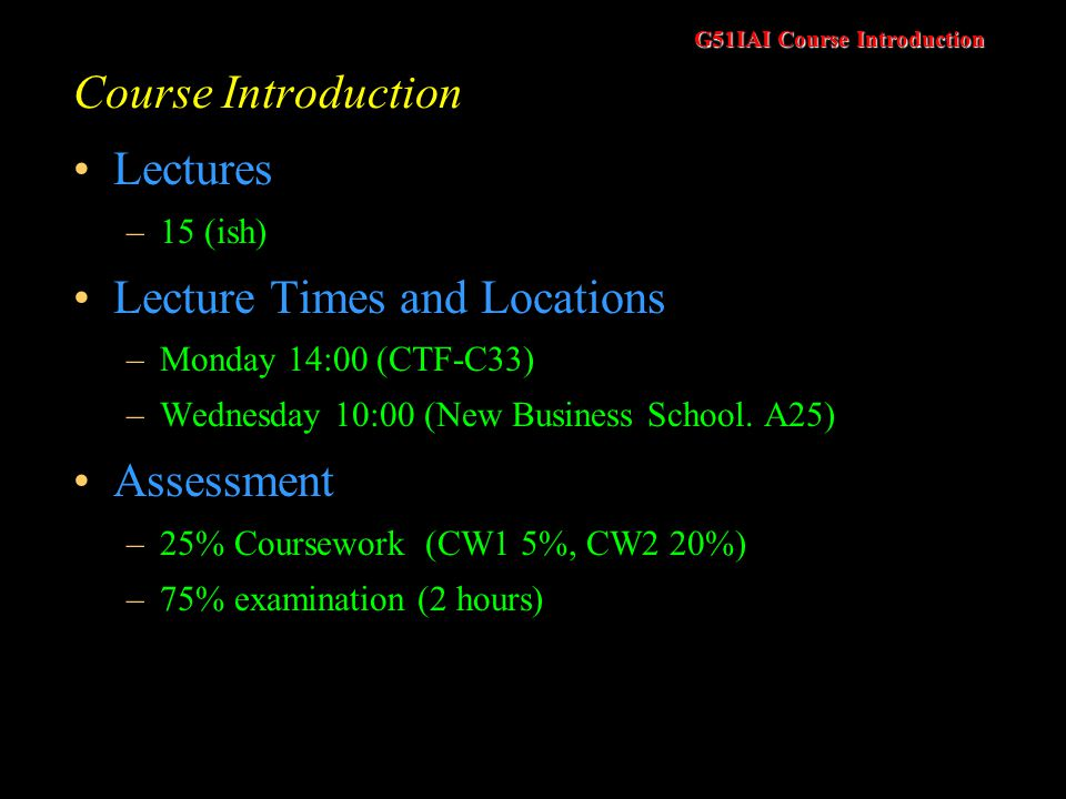G51IAI Course Introduction Course Introduction Lectures –15 (ish) Lecture Times and Locations –Monday 14:00 (CTF-C33) –Wednesday 10:00 (New Business School.