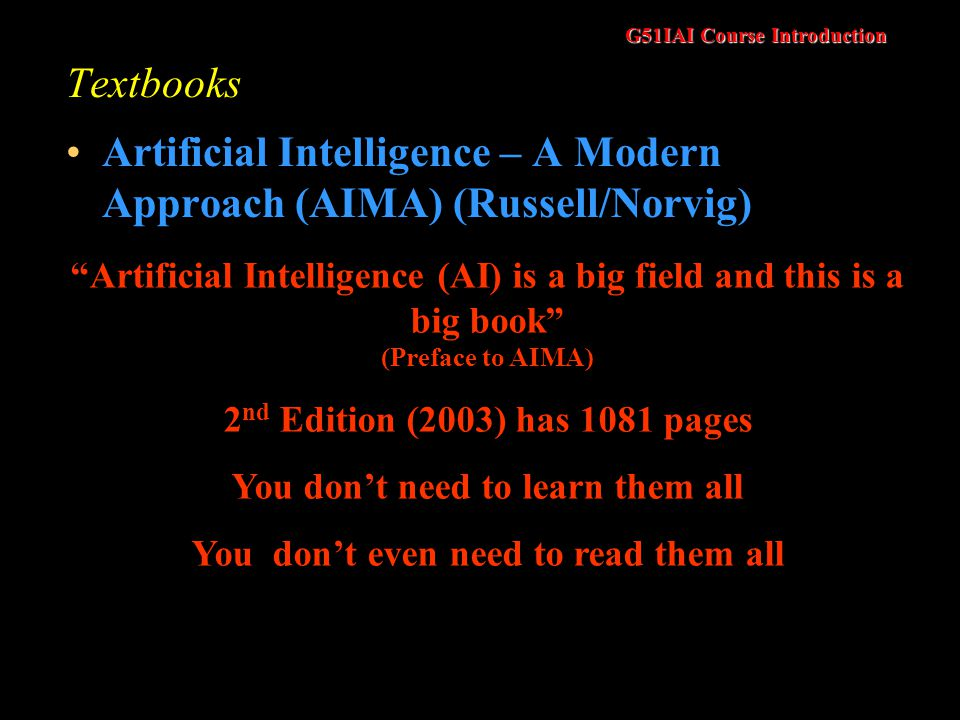G51IAI Course Introduction Textbooks Artificial Intelligence – A Modern Approach (AIMA) (Russell/Norvig) Artificial Intelligence (AI) is a big field and this is a big book (Preface to AIMA) 2 nd Edition (2003) has 1081 pages You dont need to learn them all You dont even need to read them all