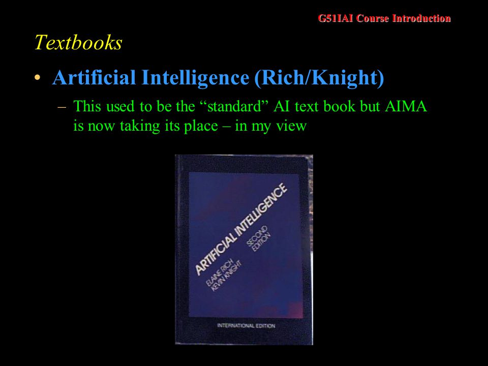 G51IAI Course Introduction Textbooks Artificial Intelligence (Rich/Knight) –This used to be the standard AI text book but AIMA is now taking its place – in my view