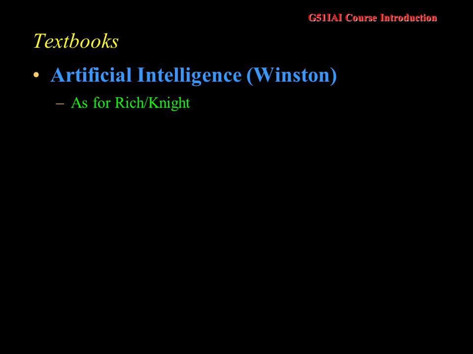G51IAI Course Introduction Textbooks Artificial Intelligence (Winston) –As for Rich/Knight