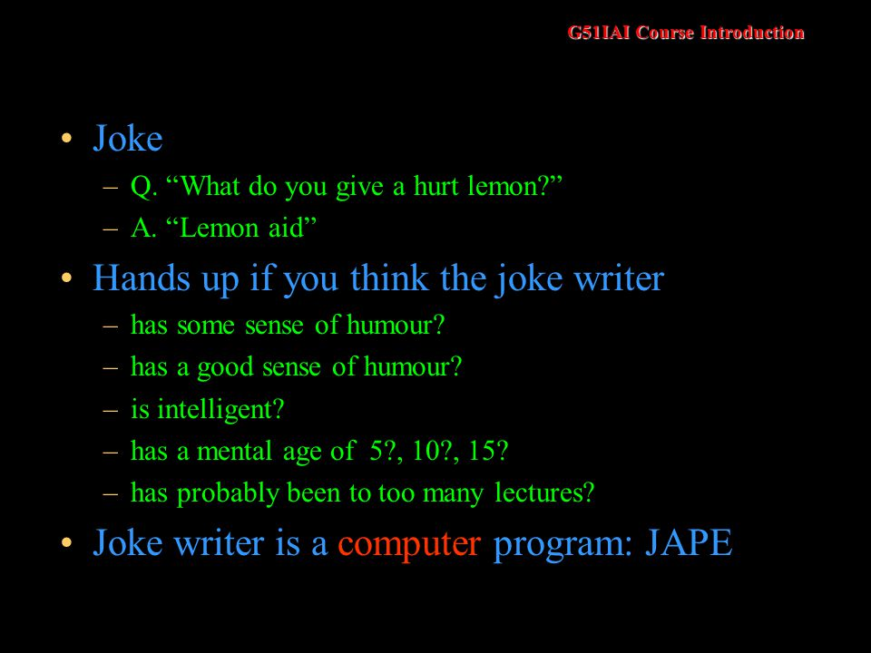 G51IAI Course Introduction Joke –Q. What do you give a hurt lemon? –A. Lemon aid Hands up if you think the joke writer –has some sense of humour? –has