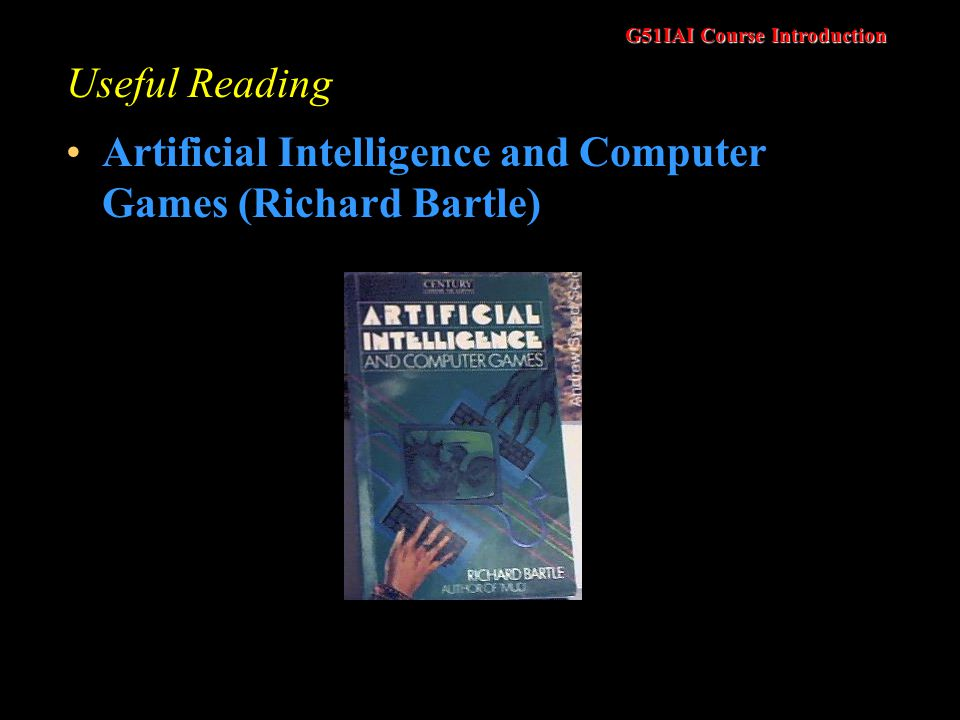 G51IAI Course Introduction Useful Reading Artificial Intelligence and Computer Games (Richard Bartle)