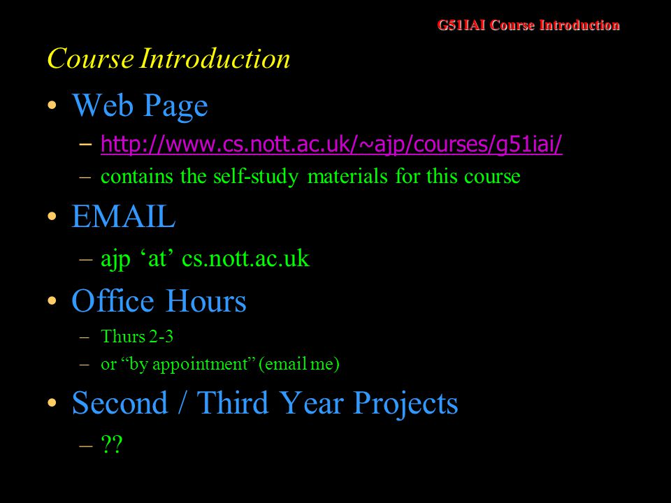 G51IAI Course Introduction Course Introduction Web Page –http://www.cs.nott.ac.uk/~ajp/courses/g51iai/http://www.cs.nott.ac.uk/~ajp/courses/g51iai/ –contains the self-study materials for this course EMAIL –ajp at cs.nott.ac.uk Office Hours –Thurs 2-3 –or by appointment (email me) Second / Third Year Projects –