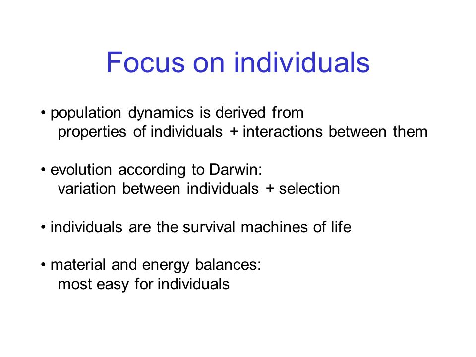 Focus on individuals population dynamics is derived from properties of individuals + interactions between them evolution according to Darwin: variation between individuals + selection individuals are the survival machines of life material and energy balances: most easy for individuals