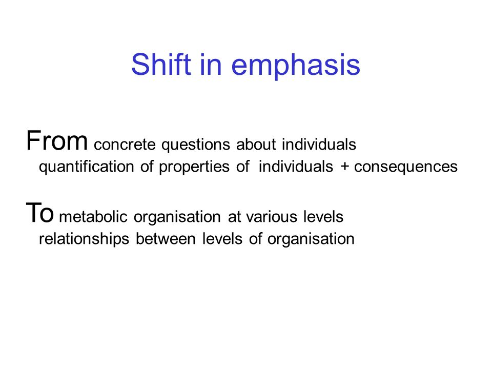 Shift in emphasis From concrete questions about individuals quantification of properties of individuals + consequences To metabolic organisation at various levels relationships between levels of organisation