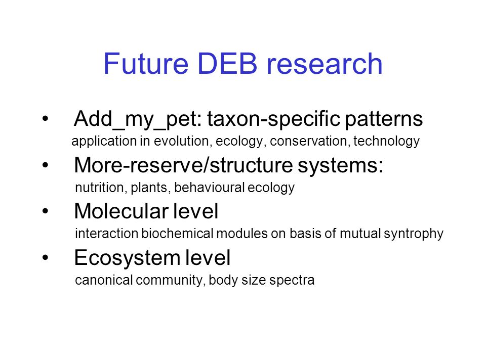 Future DEB research Add_my_pet: taxon-specific patterns application in evolution, ecology, conservation, technology More-reserve/structure systems: nutrition, plants, behavioural ecology Molecular level interaction biochemical modules on basis of mutual syntrophy Ecosystem level canonical community, body size spectra