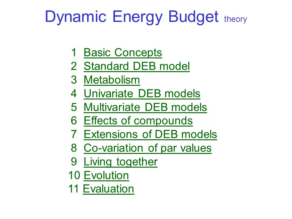 Dynamic Energy Budget theory 1 Basic ConceptsBasic Concepts 2 Standard DEB modelStandard DEB model 3 MetabolismMetabolism 4 Univariate DEB modelsUnivariate DEB models 5 Multivariate DEB modelsMultivariate DEB models 6 Effects of compoundsEffects of compounds 7 Extensions of DEB modelsExtensions of DEB models 8 Co-variation of par valuesCo-variation of par values 9 Living togetherLiving together 10 EvolutionEvolution 11 EvaluationEvaluation