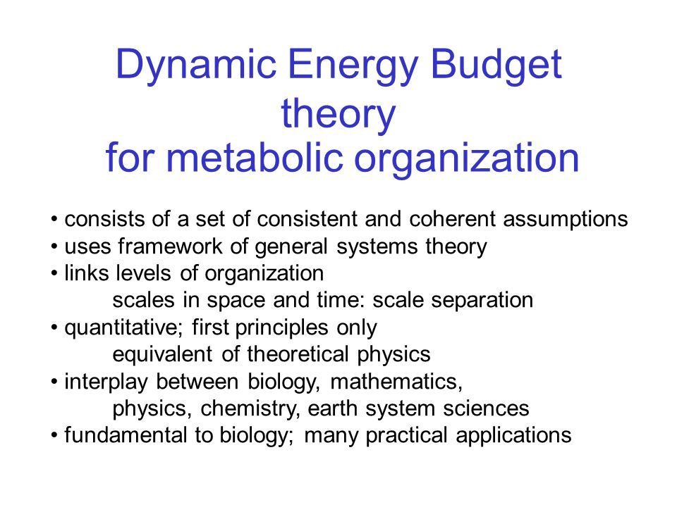 Dynamic Energy Budget theory consists of a set of consistent and coherent assumptions uses framework of general systems theory links levels of organization scales in space and time: scale separation quantitative; first principles only equivalent of theoretical physics interplay between biology, mathematics, physics, chemistry, earth system sciences fundamental to biology; many practical applications for metabolic organization