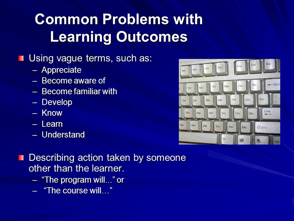 Common Problems with Learning Outcomes Using vague terms, such as: –Appreciate –Become aware of –Become familiar with –Develop –Know –Learn –Understand Describing action taken by someone other than the learner.